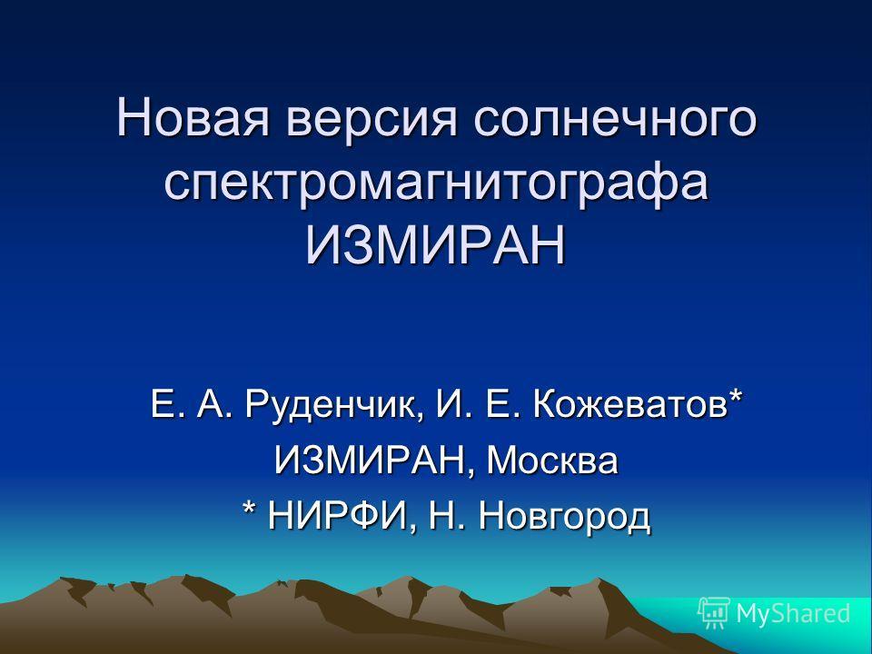 Новая версия солнечного спектромагнитографа ИЗМИРАН Е. А. Руденчик, И. Е. Кожеватов* ИЗМИРАН, Москва * НИРФИ, Н. Новгород