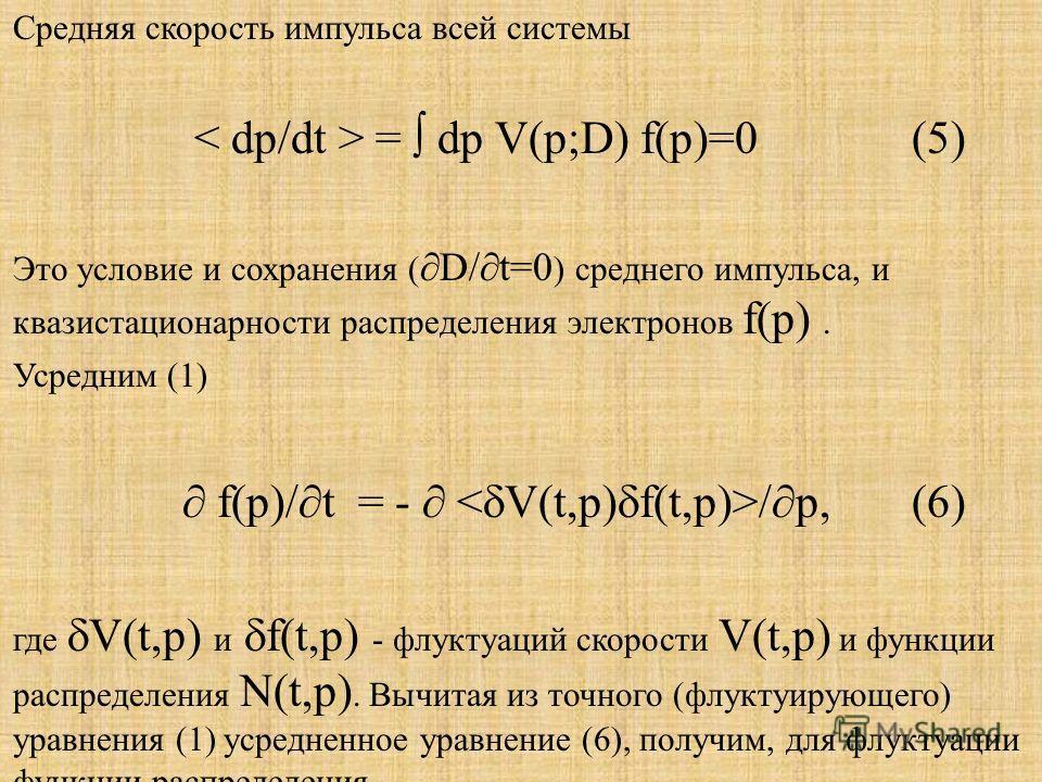 Средняя скорость импульса всей системы = dp V(p;D) f(p)=0(5) Это условие и сохранения ( D/ t=0 ) среднего импульса, и квазистационарности распределения электронов f(p). Усредним (1) f(p)/ t = - / p,(6) где V(t,p) и f(t,p) - флуктуаций скорости V(t,p)