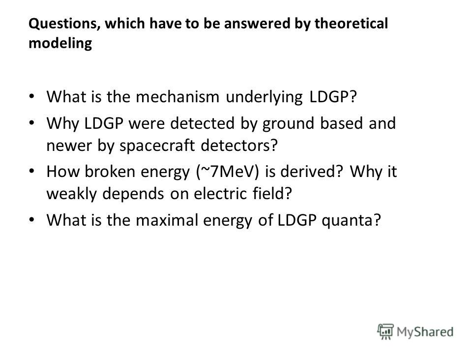 Questions, which have to be answered by theoretical modeling What is the mechanism underlying LDGP? Why LDGP were detected by ground based and newer by spacecraft detectors? How broken energy (~7MeV) is derived? Why it weakly depends on electric fiel