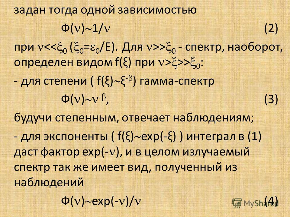 задан тогда одной зависимостью Ф( ) 1/ (2) при > 0 - спектр, наоборот, определен видом f(ξ) при > >> 0 : - для степени ( f(ξ) ξ - ) гамма-спектр Ф( ) -,(3) будучи степенным, отвечает наблюдениям; - для экспоненты ( f(ξ) exp(-ξ) ) интеграл в (1) даст