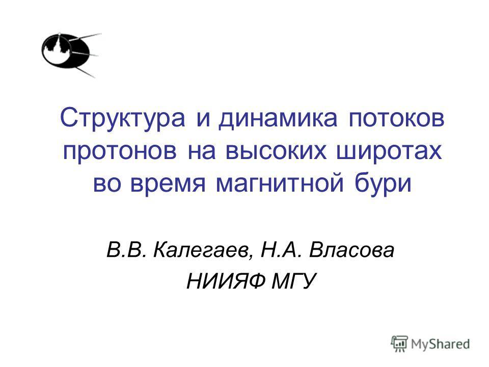 Структура и динамика потоков протонов на высоких широтах во время магнитной бури В.В. Калегаев, Н.А. Власова НИИЯФ МГУ