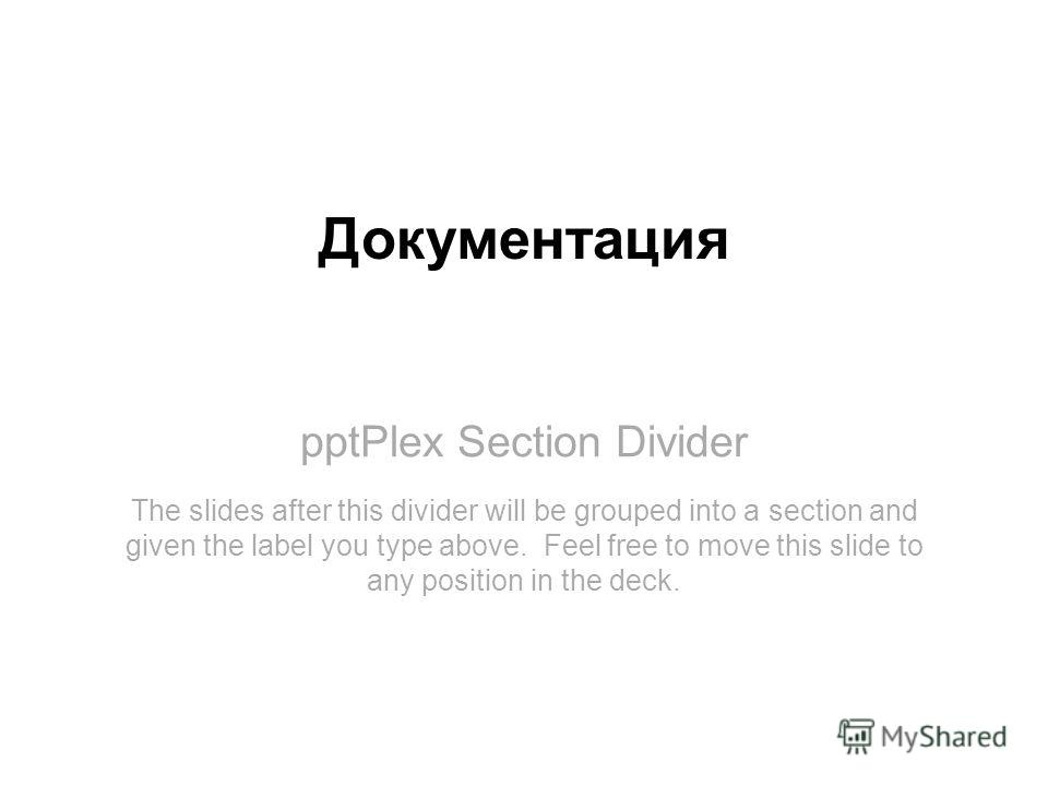 pptPlex Section Divider Документация The slides after this divider will be grouped into a section and given the label you type above. Feel free to move this slide to any position in the deck.