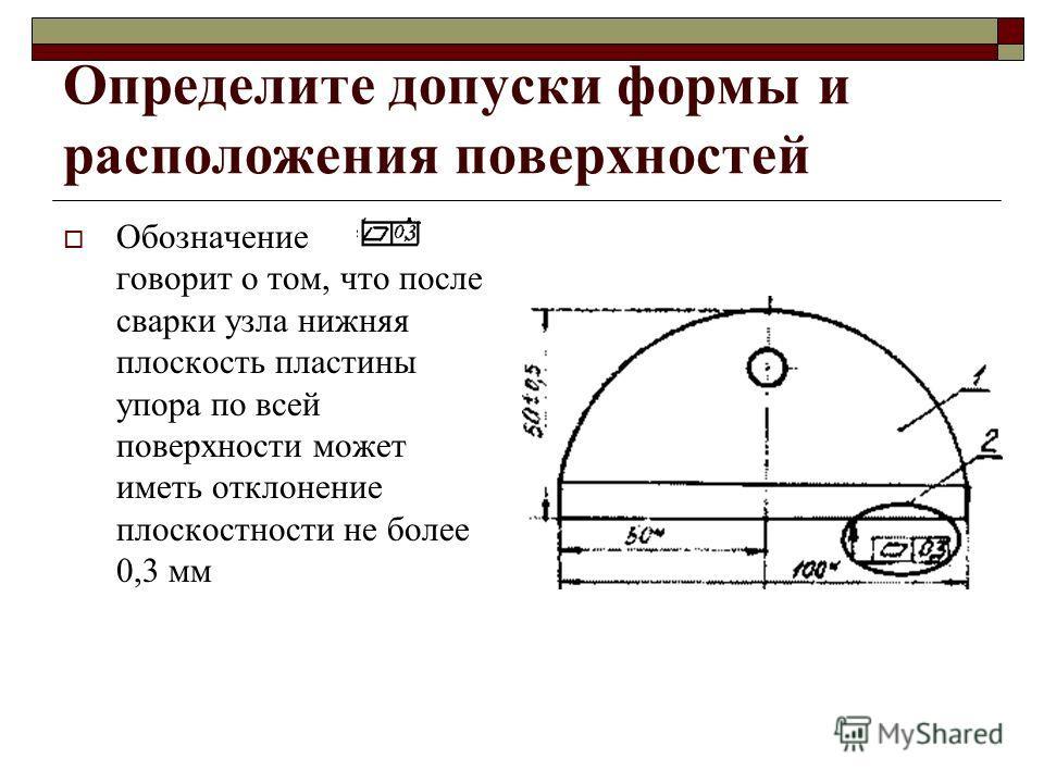 Определите допуски формы и расположения поверхностей Обозначение говорит о том, что после сварки узла нижняя плоскость пластины упора по всей поверхности может иметь отклонение плоскостности не более 0,3 мм