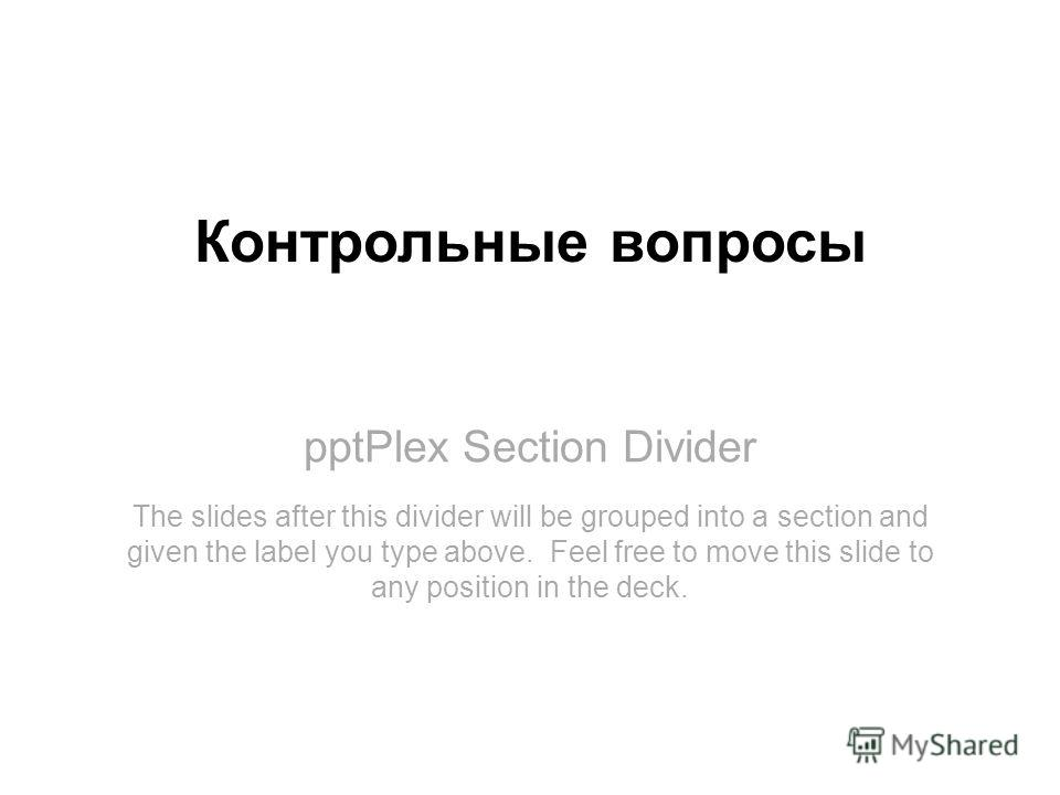 pptPlex Section Divider Контрольные вопросы The slides after this divider will be grouped into a section and given the label you type above. Feel free to move this slide to any position in the deck.