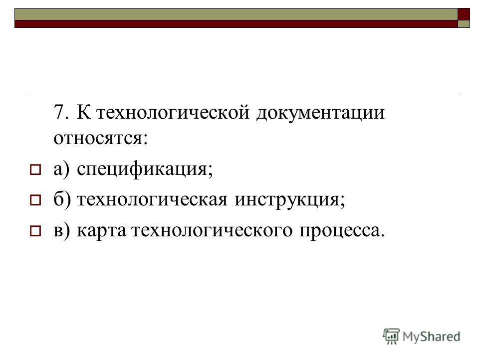7.К технологической документации относятся: а)спецификация; б)технологическая инструкция; в)карта технологического процесса.