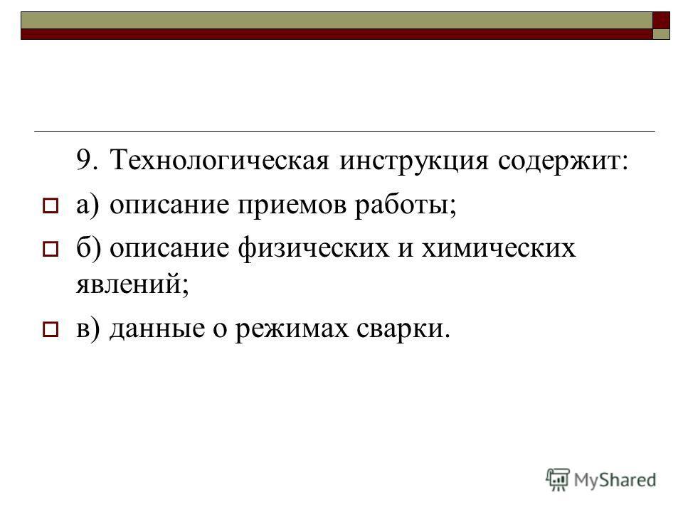 9.Технологическая инструкция содержит: а)описание приемов работы; б)описание физических и химических явлений; в)данные о режимах сварки.