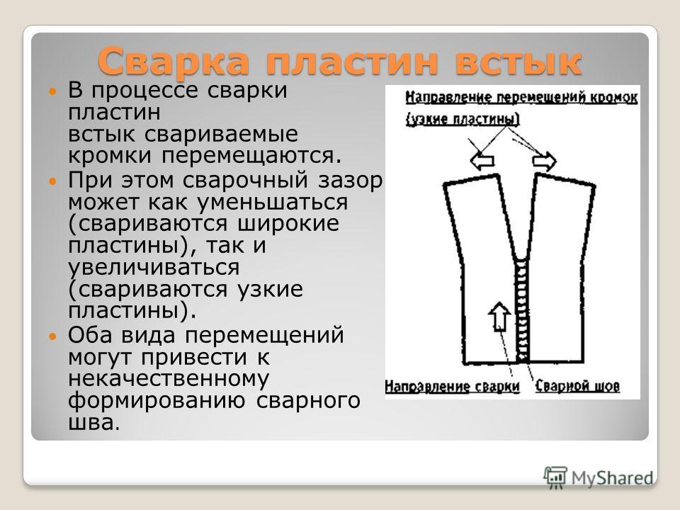 Сварка пластин встык В процессе сварки пластин встык свариваемые кромки перемещаются. При этом сварочный зазор может как уменьшаться (свариваются широкие пластины), так и увеличиваться (свариваются узкие пластины). Оба вида перемещений могут привести