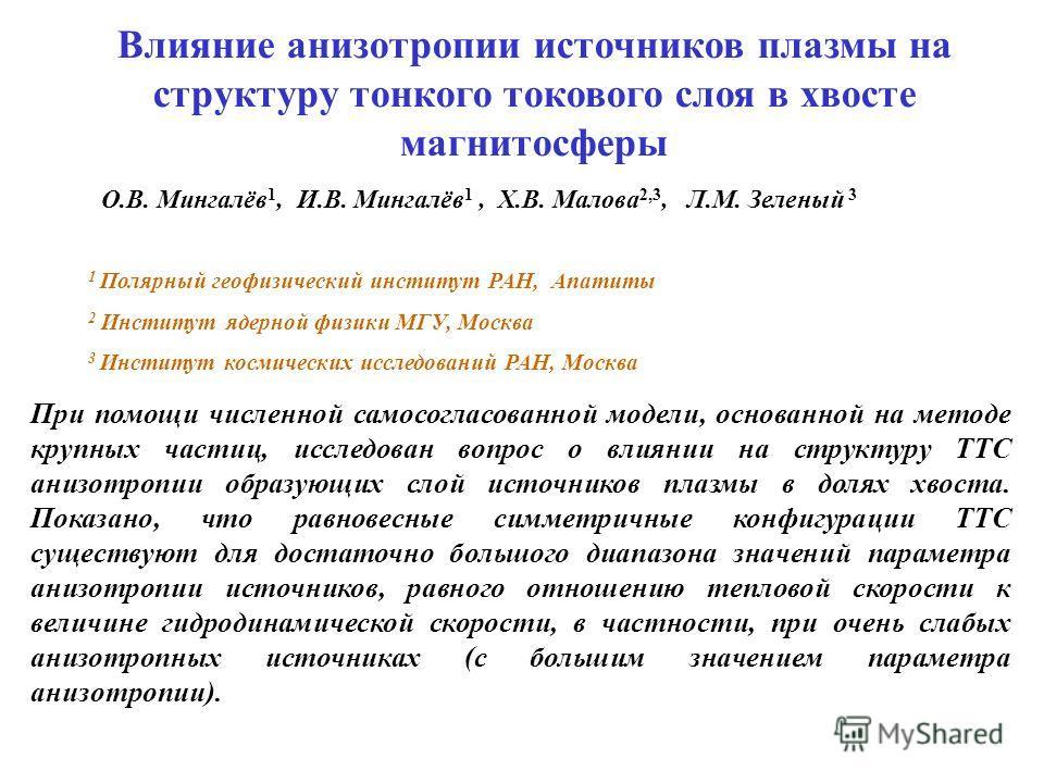 О.В. Мингалёв 1, И.В. Мингалёв 1, Х.В. Малова 2,3, Л.М. Зеленый 3 Влияние анизотропии источников плазмы на структуру тонкого токового слоя в хвосте магнитосферы 1 Полярный геофизический институт РАН, Апатиты 2 Институт ядерной физики МГУ, Москва 3 Ин