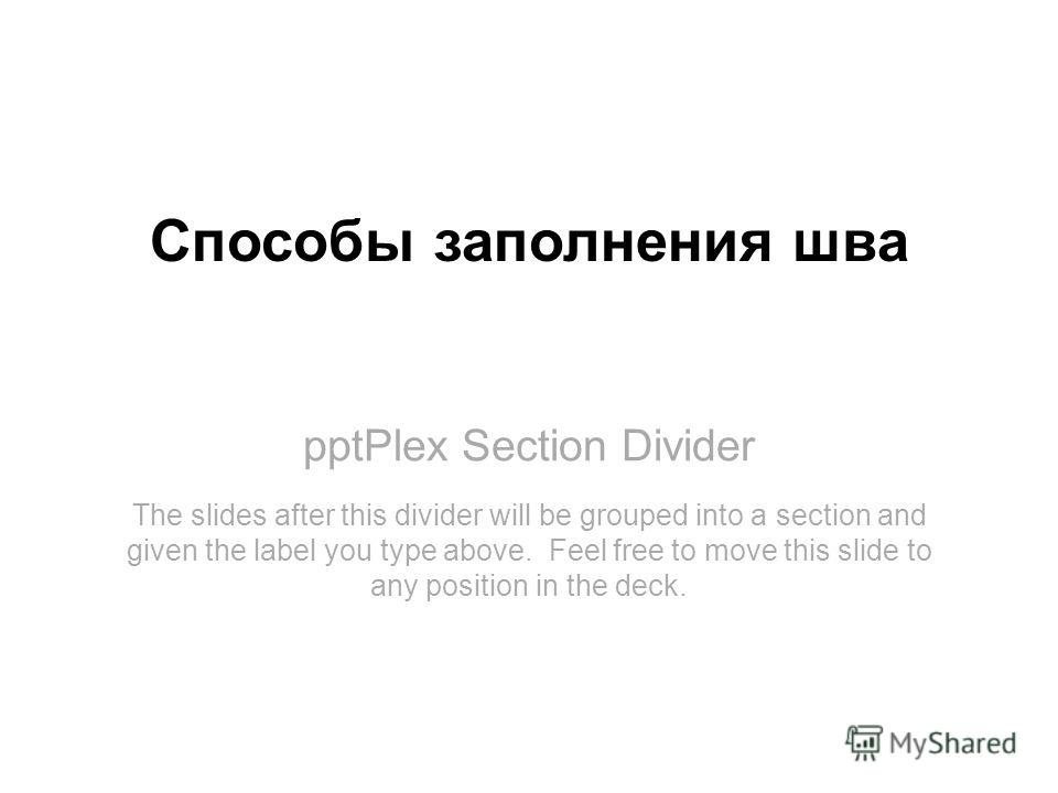 pptPlex Section Divider Способы заполнения шва The slides after this divider will be grouped into a section and given the label you type above. Feel free to move this slide to any position in the deck.