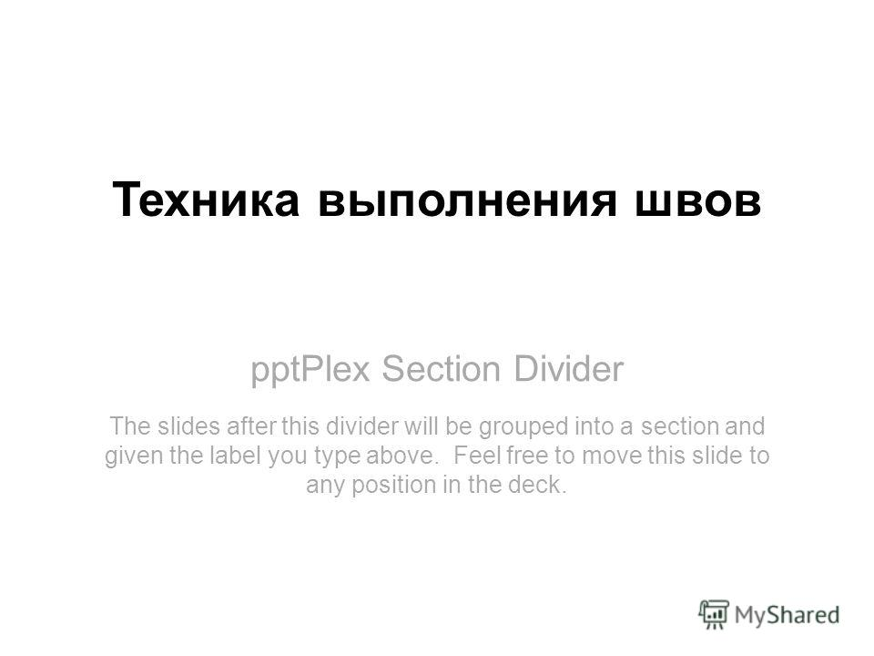 pptPlex Section Divider Техника выполнения швов The slides after this divider will be grouped into a section and given the label you type above. Feel free to move this slide to any position in the deck.