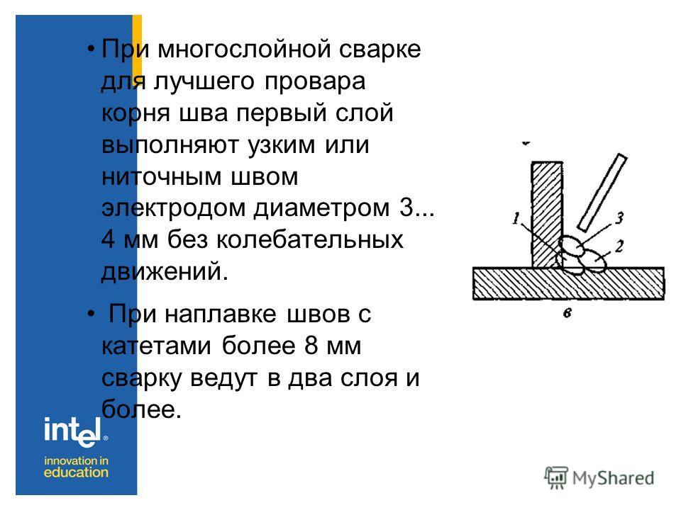 При многослойной сварке для лучшего провара корня шва первый слой выполняют узким или ниточным швом электродом диаметром 3... 4 мм без колебательных движений. При наплавке швов с катетами более 8 мм сварку ведут в два слоя и более.