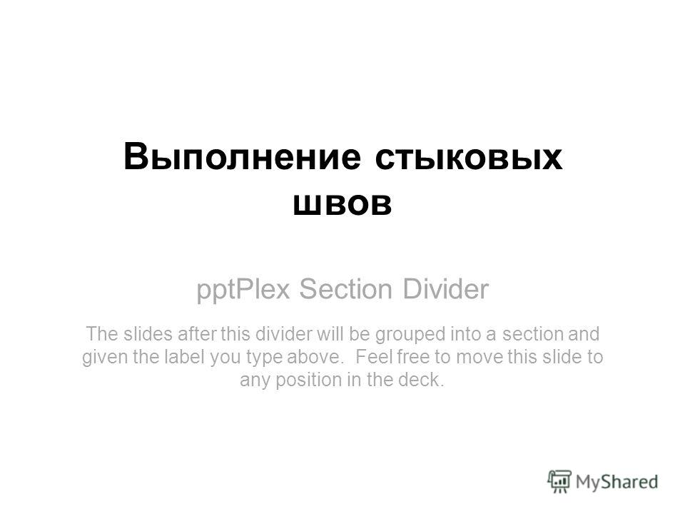 pptPlex Section Divider Выполнение стыковых швов The slides after this divider will be grouped into a section and given the label you type above. Feel free to move this slide to any position in the deck.