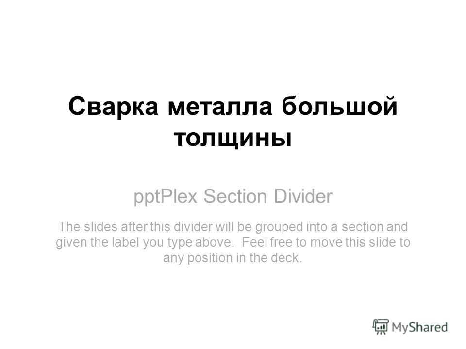 pptPlex Section Divider Сварка металла большой толщины The slides after this divider will be grouped into a section and given the label you type above. Feel free to move this slide to any position in the deck.