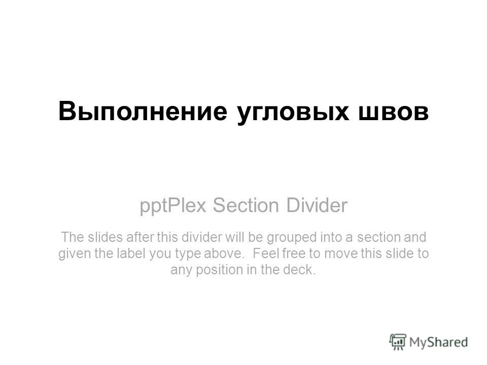 pptPlex Section Divider Выполнение угловых швов The slides after this divider will be grouped into a section and given the label you type above. Feel free to move this slide to any position in the deck.
