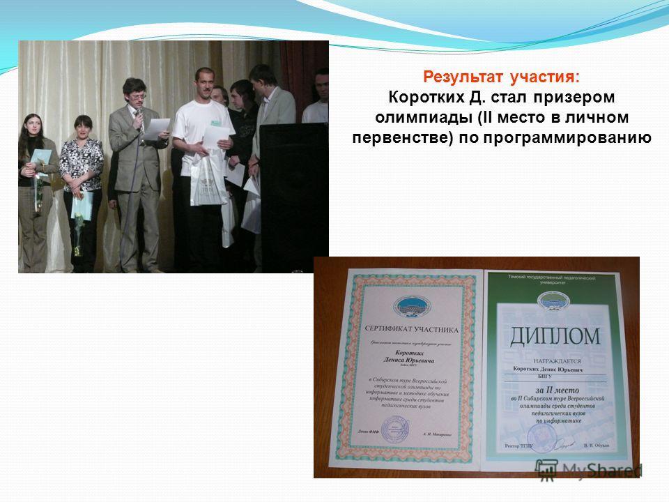 Результат участия: Коротких Д. стал призером олимпиады (II место в личном первенстве) по программированию