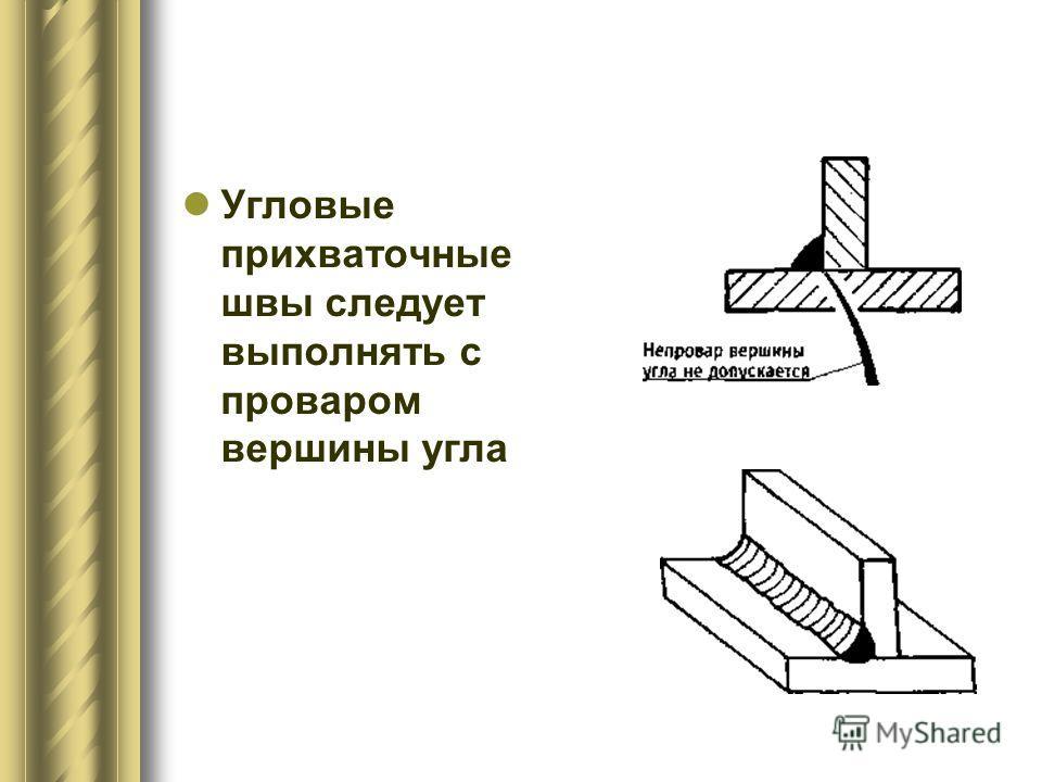 Угловые прихваточные швы следует выполнять с проваром вершины угла