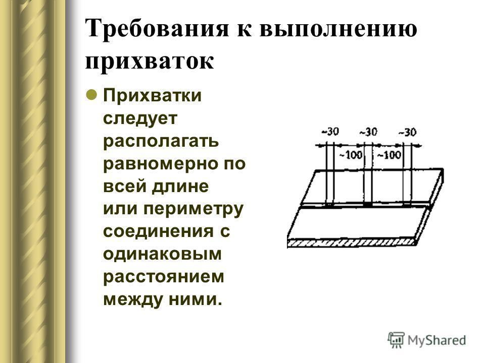 Требования к выполнению прихваток Прихватки следует располагать равномерно по всей длине или периметру соединения с одинаковым расстоянием между ними.