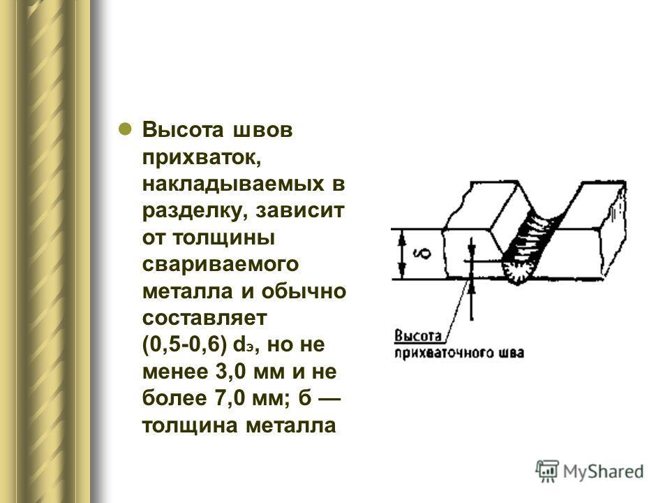 Высота швов прихваток, накладываемых в разделку, зависит от толщины свариваемого металла и обычно составляет (0,5-0,6) d э, но не менее 3,0 мм и не более 7,0 мм; б толщина металла