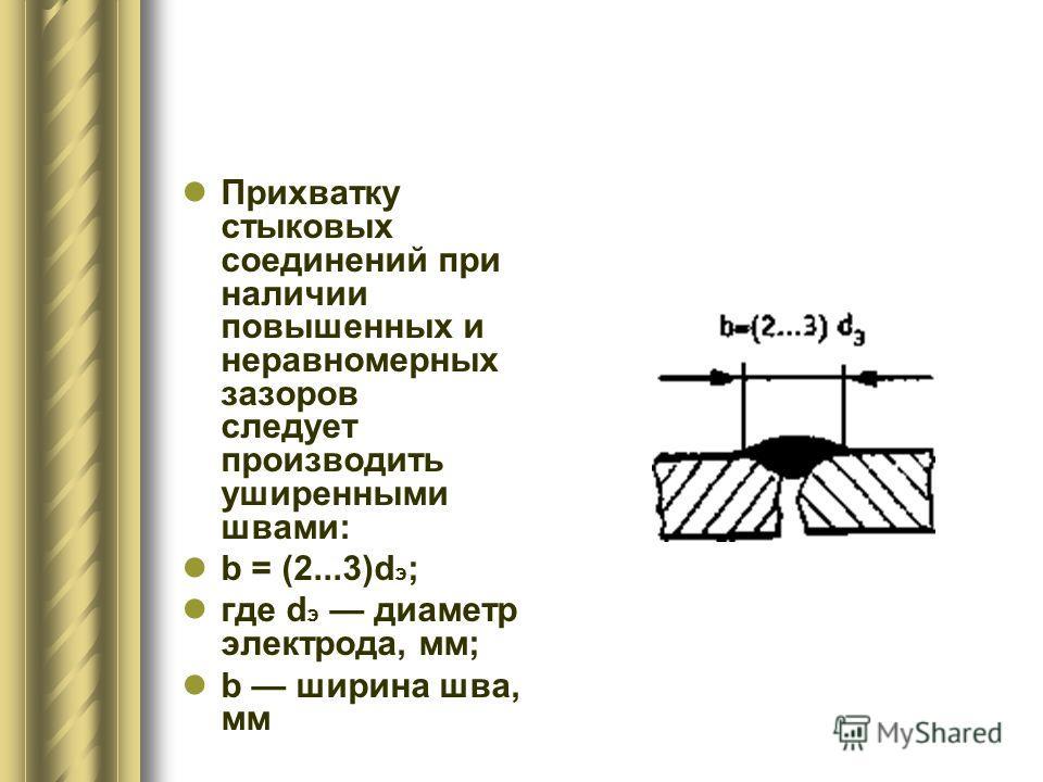 Прихватку стыковых соединений при наличии повышенных и неравномерных зазоров следует производить уширенными швами: b = (2...3)d э ; где d э диаметр электрода, мм; b ширина шва, мм