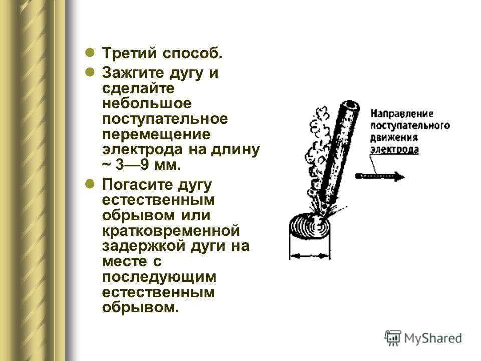 Третий способ. Зажгите дугу и сделайте небольшое поступательное перемещение электрода на длину ~ 39 мм. Погасите дугу естественным обрывом или кратковременной задержкой дуги на месте с последующим естественным обрывом.