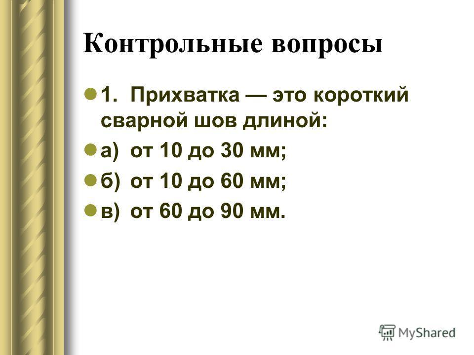 Контрольные вопросы 1.Прихватка это короткий сварной шов длиной: а)от 10 до 30 мм; б)от 10 до 60 мм; в)от 60 до 90 мм.