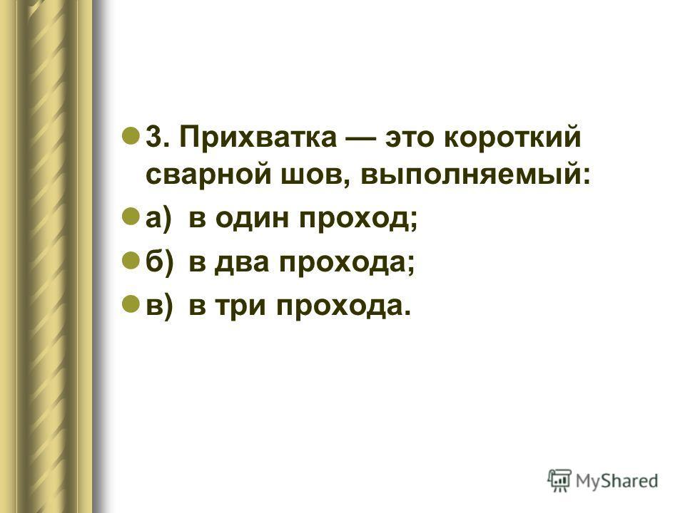 3. Прихватка это короткий сварной шов, выполняемый: а)в один проход; б)в два прохода; в)в три прохода.