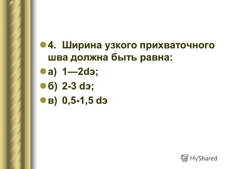 4.Ширина узкого прихваточного шва должна быть равна: а)12dэ; б)2-3 dэ; в)0,5-1,5 dэ