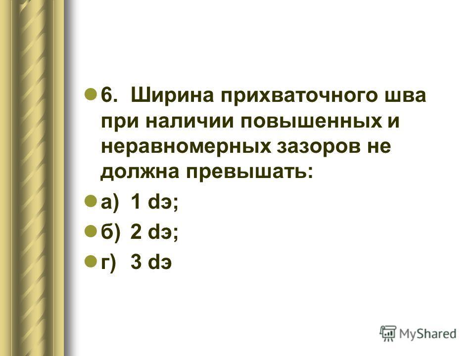 6.Ширина прихваточного шва при наличии повышенных и неравномерных зазоров не должна превышать: а)1 dэ; б)2 dэ; г)3 dэ
