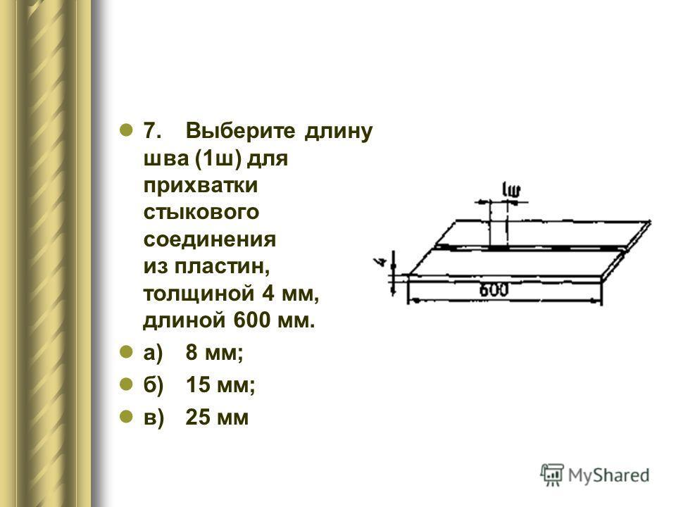 7.Выберите длину шва (1ш) для прихватки стыкового соединения из пластин, толщиной 4 мм, длиной 600 мм. а)8 мм; б)15 мм; в)25 мм