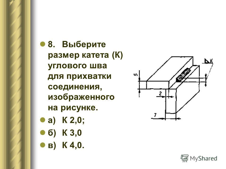 8.Выберите размер катета (К) углового шва для прихватки соединения, изображенного на рисунке. а)К 2,0; б)К 3,0 в)К 4,0.
