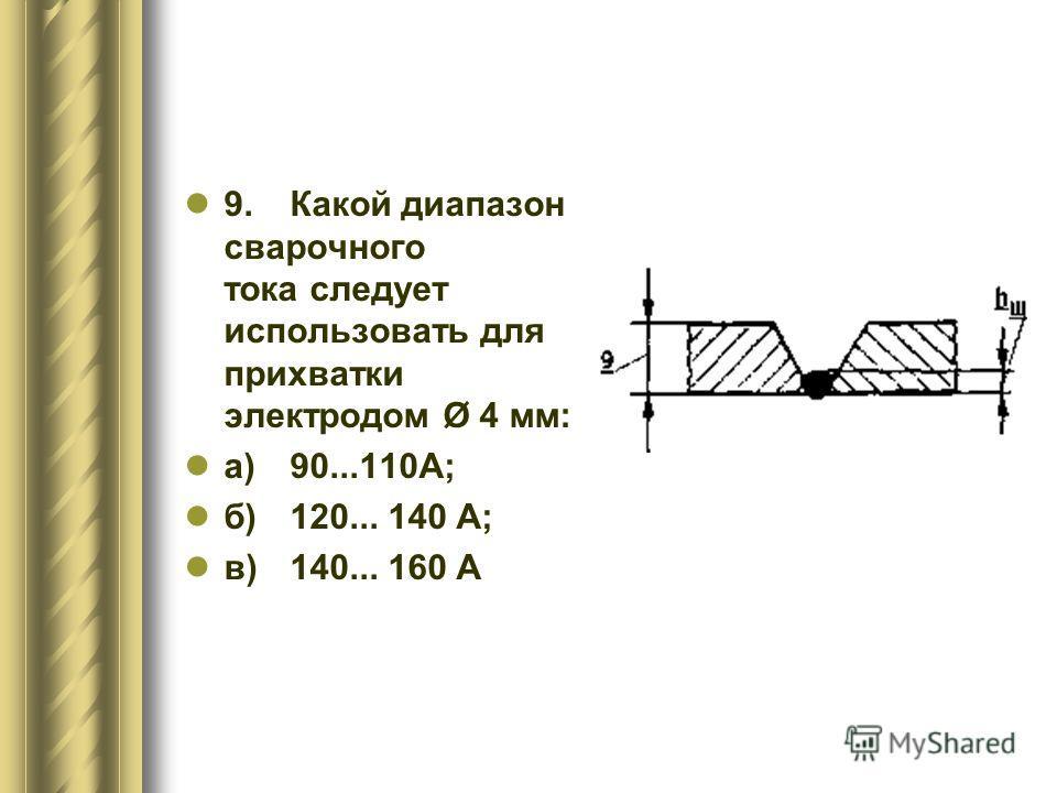 9.Какой диапазон сварочного тока следует использовать для прихватки электродом Ø 4 мм: а)90...110А; б)120... 140 А; в)140... 160 А
