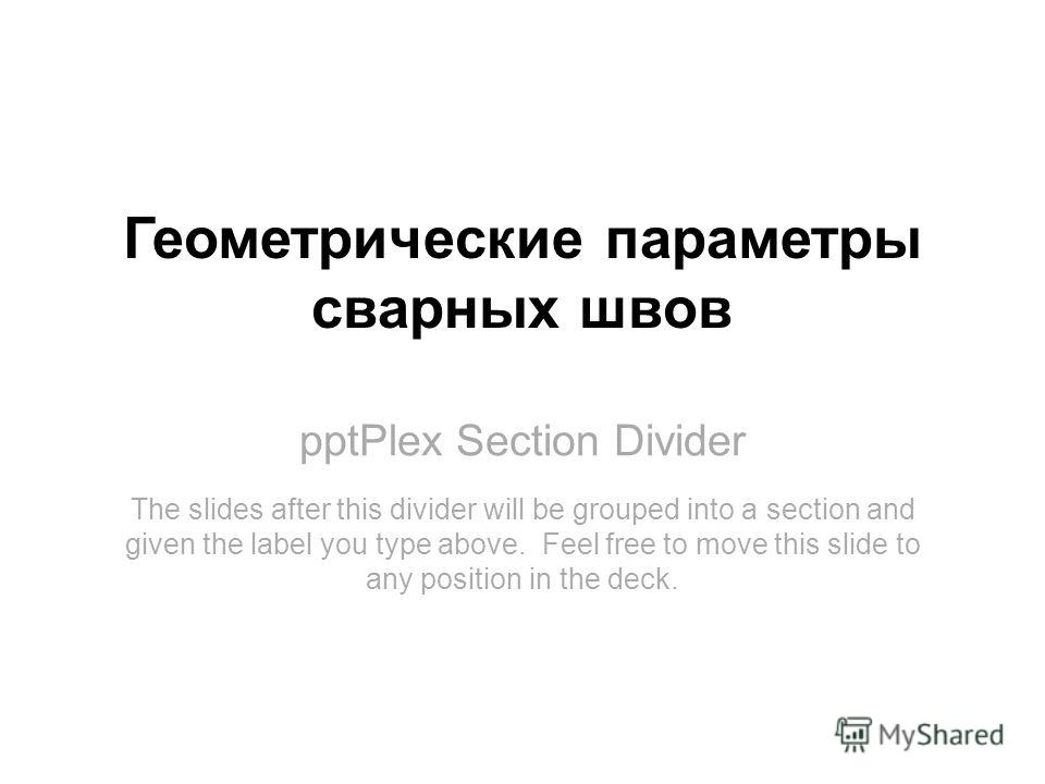 pptPlex Section Divider Геометрические параметры сварных швов The slides after this divider will be grouped into a section and given the label you type above. Feel free to move this slide to any position in the deck.
