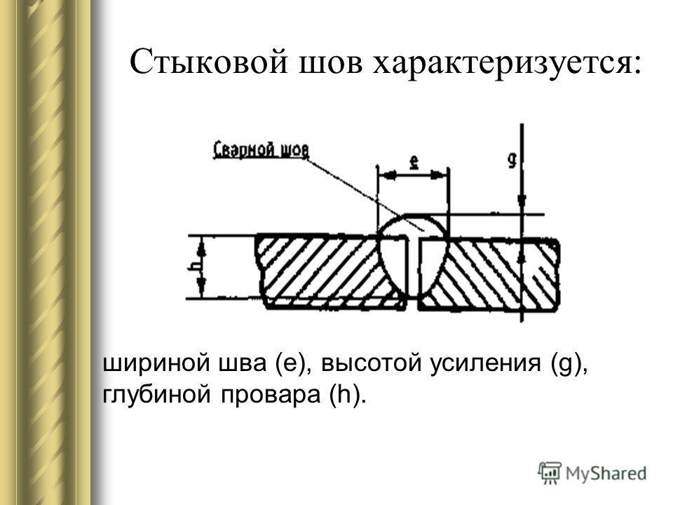 Стыковой шов характеризуется: шириной шва (е), высотой усиления (g), глубиной провара (h).