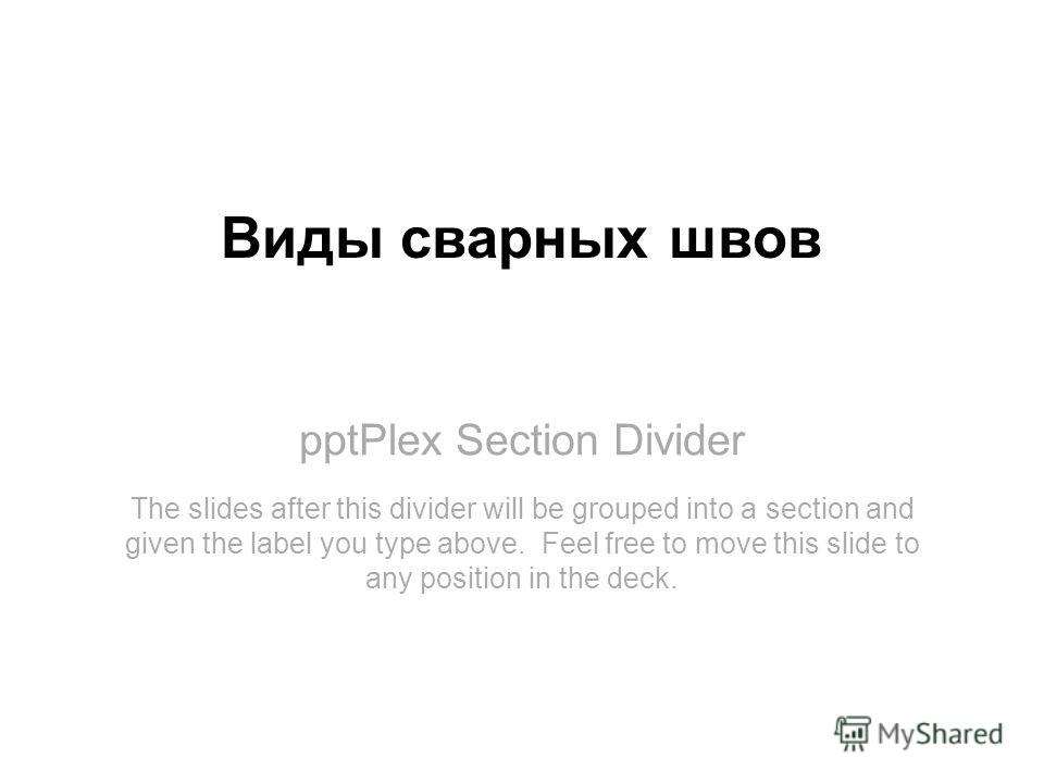 pptPlex Section Divider Виды сварных швов The slides after this divider will be grouped into a section and given the label you type above. Feel free to move this slide to any position in the deck.