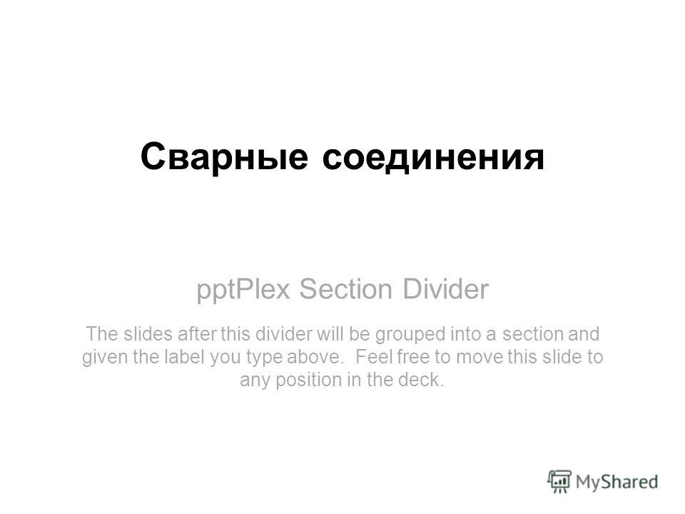 pptPlex Section Divider Сварные соединения The slides after this divider will be grouped into a section and given the label you type above. Feel free to move this slide to any position in the deck.