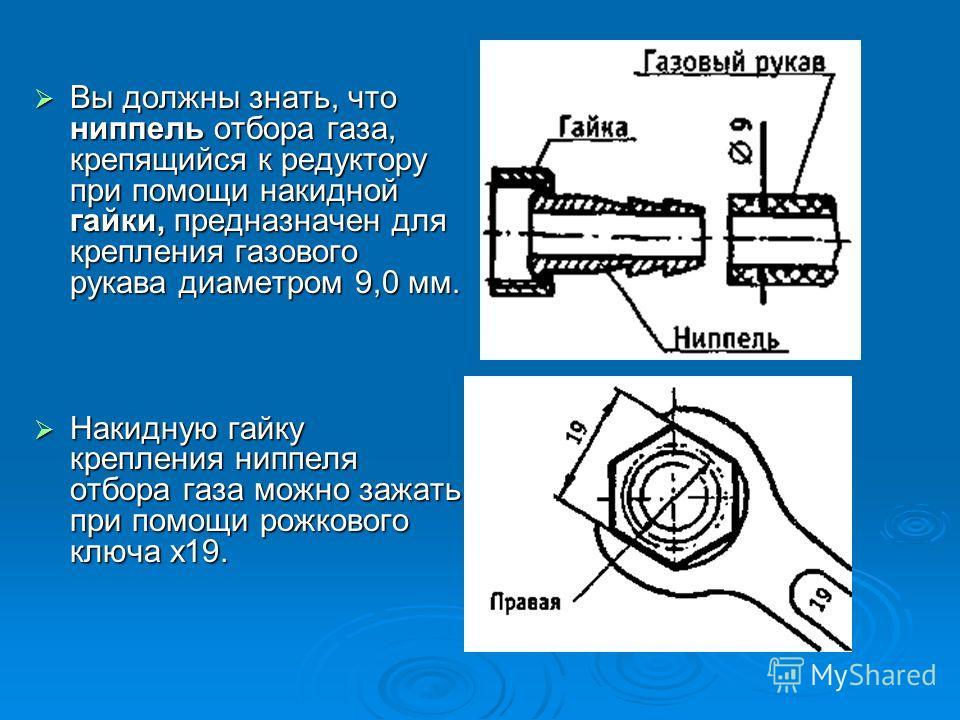 Вы должны знать, что ниппель отбора газа, крепящийся к редуктору при помощи накидной гайки, предназначен для крепления газового рукава диаметром 9,0 мм. Вы должны знать, что ниппель отбора газа, крепящийся к редуктору при помощи накидной гайки, предн