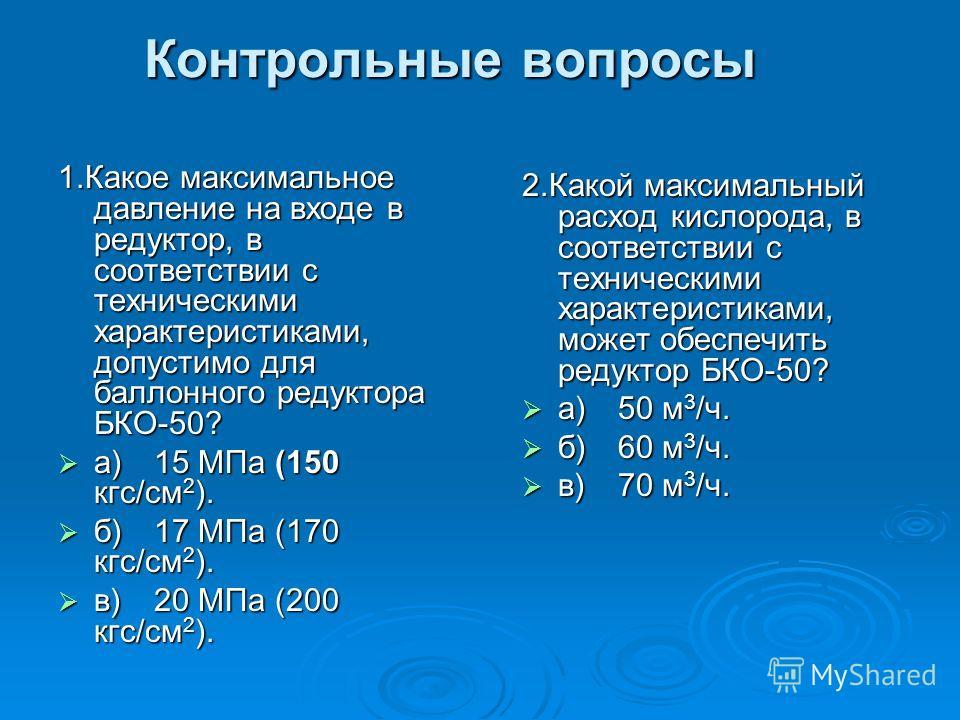 Контрольные вопросы 1.Какое максимальное давление на входе в редуктор, в соответствии с техническими характеристиками, допустимо для баллонного редуктора БКО-50? а)15 МПа (150 кгс/см 2 ). а)15 МПа (150 кгс/см 2 ). б)17 МПа (170 кгс/см 2 ). б)17 МПа (