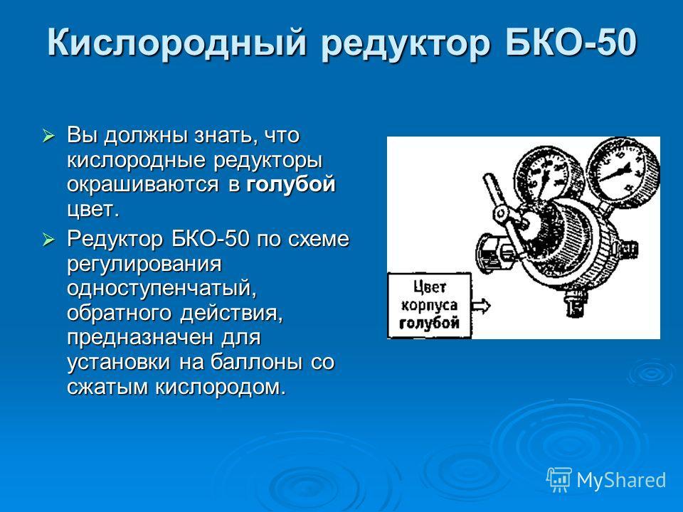 Кислородный редуктор БКО-50 Вы должны знать, что кислородные редукторы окрашиваются в голубой цвет. Вы должны знать, что кислородные редукторы окрашиваются в голубой цвет. Редуктор БКО-50 по схеме регулирования одноступенчатый, обратного действия, пр