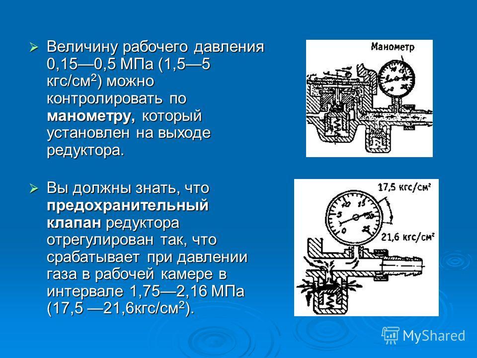 Величину рабочего давления 0,150,5 МПа (1,55 кгс/см 2 ) можно контролировать по манометру, который установлен на выходе редуктора. Величину рабочего давления 0,150,5 МПа (1,55 кгс/см 2 ) можно контролировать по манометру, который установлен на выходе
