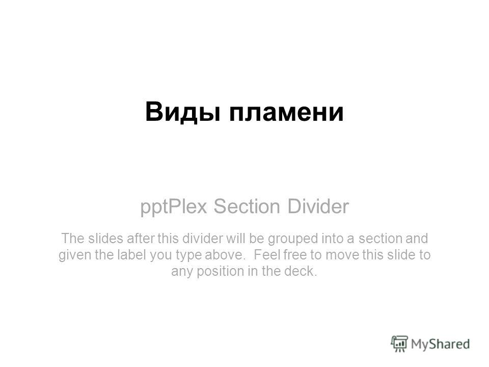 pptPlex Section Divider Виды пламени The slides after this divider will be grouped into a section and given the label you type above. Feel free to move this slide to any position in the deck.