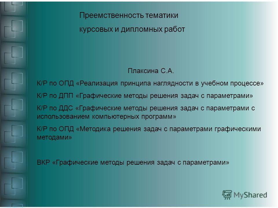 Преемственность тематики курсовых и дипломных работ Плаксина С.А. К/Р по ОПД «Реализация принципа наглядности в учебном процессе» К/Р по ДПП «Графические методы решения задач с параметрами» К/Р по ДДС «Графические методы решения задач с параметрами с