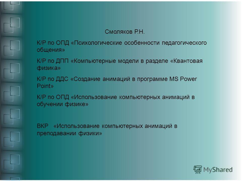 Смоляков Р.Н. К/Р по ОПД «Психологические особенности педагогического общения» К/Р по ДПП «Компьютерные модели в разделе «Квантовая физика» К/Р по ДДС «Создание анимаций в программе MS Power Point» К/Р по ОПД «Использование компьютерных анимаций в об
