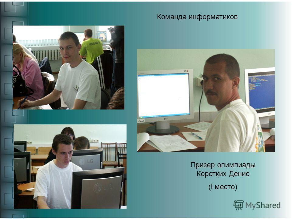 Команда информатиков Призер олимпиады Коротких Денис (I место)