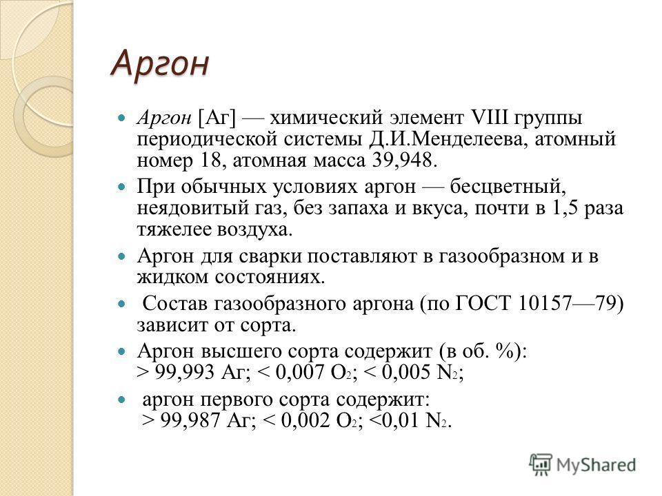 Аргон Аргон [Аг] химический элемент VIII группы периодической системы Д.И.Менделеева, атомный номер 18, атомная масса 39,948. При обычных условиях аргон бесцветный, неядовитый газ, без запаха и вкуса, почти в 1,5 раза тяжелее воздуха. Аргон для сварк