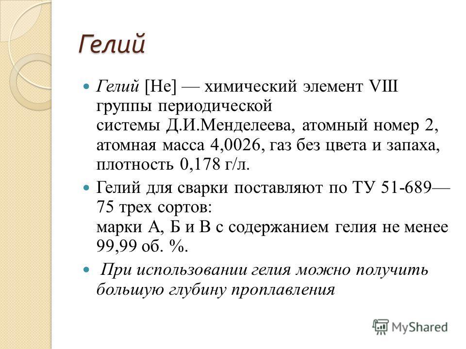 Гелий Гелий [Не] химический элемент VIII группы периодической системы Д.И.Менделеева, атомный номер 2, атомная масса 4,0026, газ без цвета и запаха, плотность 0,178 г/л. Гелий для сварки поставляют по ТУ 51-689 75 трех сортов: марки А, Б и В с содерж