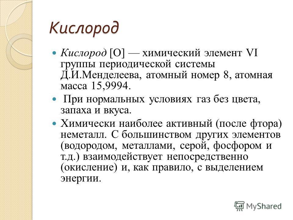 Кислород Кислород [О] химический элемент VI группы периодической системы Д.И.Менделеева, атомный номер 8, атомная масса 15,9994. При нормальных условиях газ без цвета, запаха и вкуса. Химически наиболее активный (после фтора) неметалл. С большинством