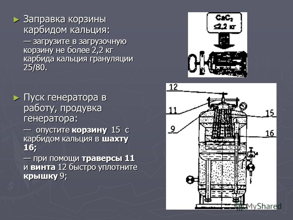 Заправка корзины карбидом кальция: Заправка корзины карбидом кальция: загрузите в загрузочную корзину не более 2,2 кг карбида кальция грануляции 25/80. загрузите в загрузочную корзину не более 2,2 кг карбида кальция грануляции 25/80. Пуск генератора