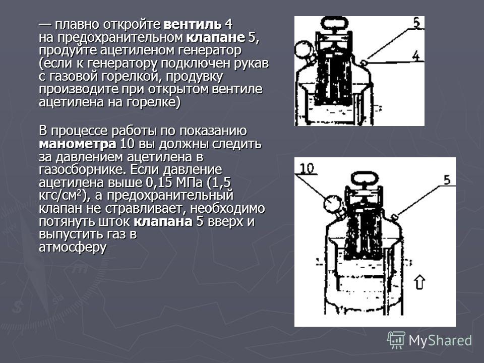 плавно откройте вентиль 4 на предохранительном клапане 5, продуйте ацетиленом генератор (если к генератору подключен рукав с газовой горелкой, продувку производите при открытом вентиле ацетилена на горелке) плавно откройте вентиль 4 на предохранитель