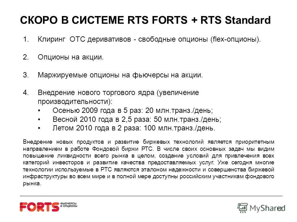 СКОРО В СИСТЕМЕ RTS FORTS + RTS Standard 1.Клиринг OTC деривативов - свободные опционы (flex-опционы). 2.Опционы на акции. 3.Маржируемые опционы на фьючерсы на акции. 4.Внедрение нового торгового ядра (увеличение производительности): Осенью 2009 года