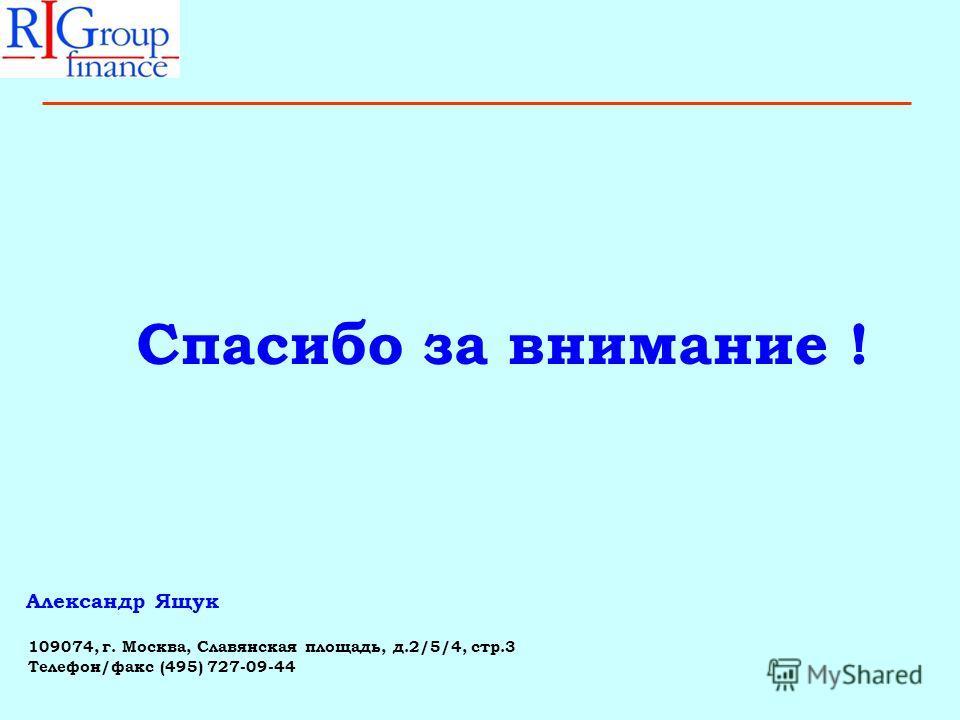 109074, г. Москва, Славянская площадь, д.2/5/4, стр.3 Телефон/факс (495) 727-09-44 Спасибо за внимание ! Александр Ящук